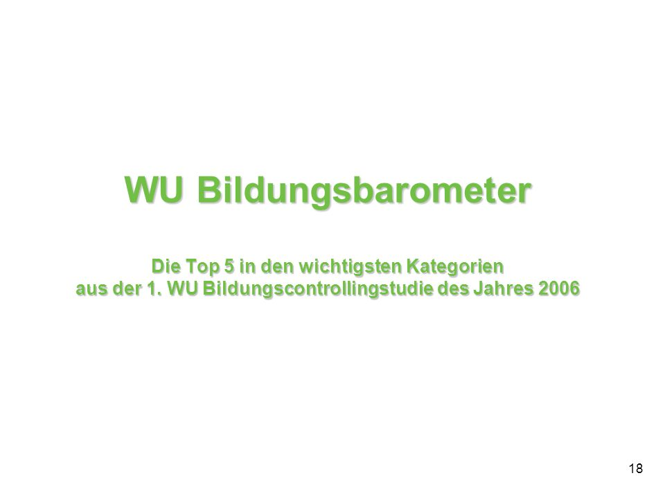 18 WU Bildungsbarometer Die Top 5 in den wichtigsten Kategorien aus der 1. WU Bildungscontrollingstudie des Jahres 2006
