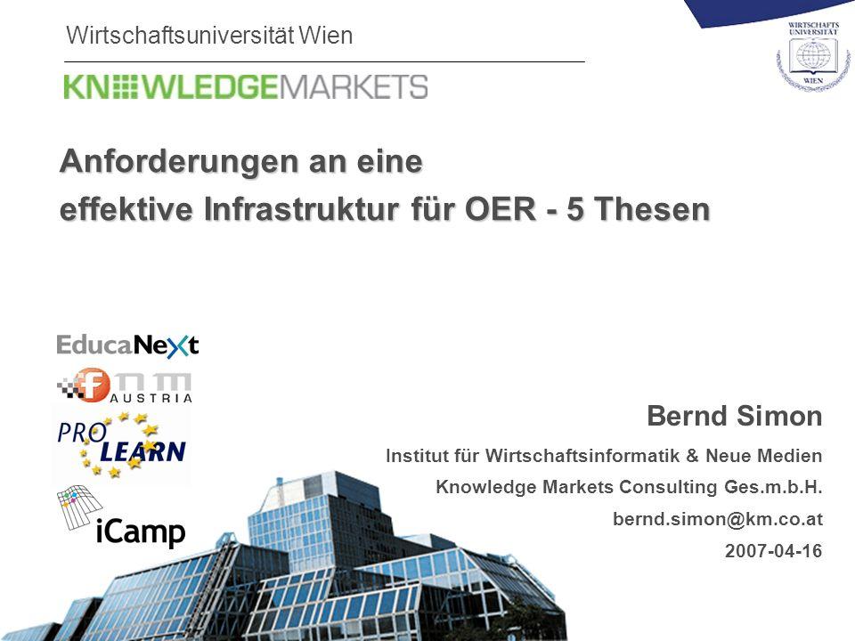 Wirtschaftsuniversität Wien Anforderungen an eine effektive Infrastruktur für OER - 5 Thesen Bernd Simon Institut für Wirtschaftsinformatik & Neue Medien Knowledge Markets Consulting Ges.m.b.H.