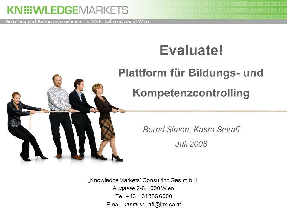 Evaluate! Plattform für Bildungs- und Kompetenzcontrolling Bernd Simon, Kasra Seirafi Juli 2008 Knowledge Markets Consulting Ges.m.b.H. Augasse 2-6, 1