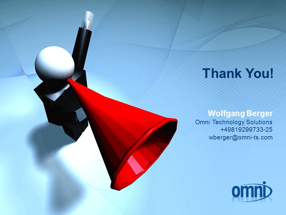 Thank You! Wolfgang Berger Omni Technology Solutions +49819299733-25 wberger@omni-ts.com