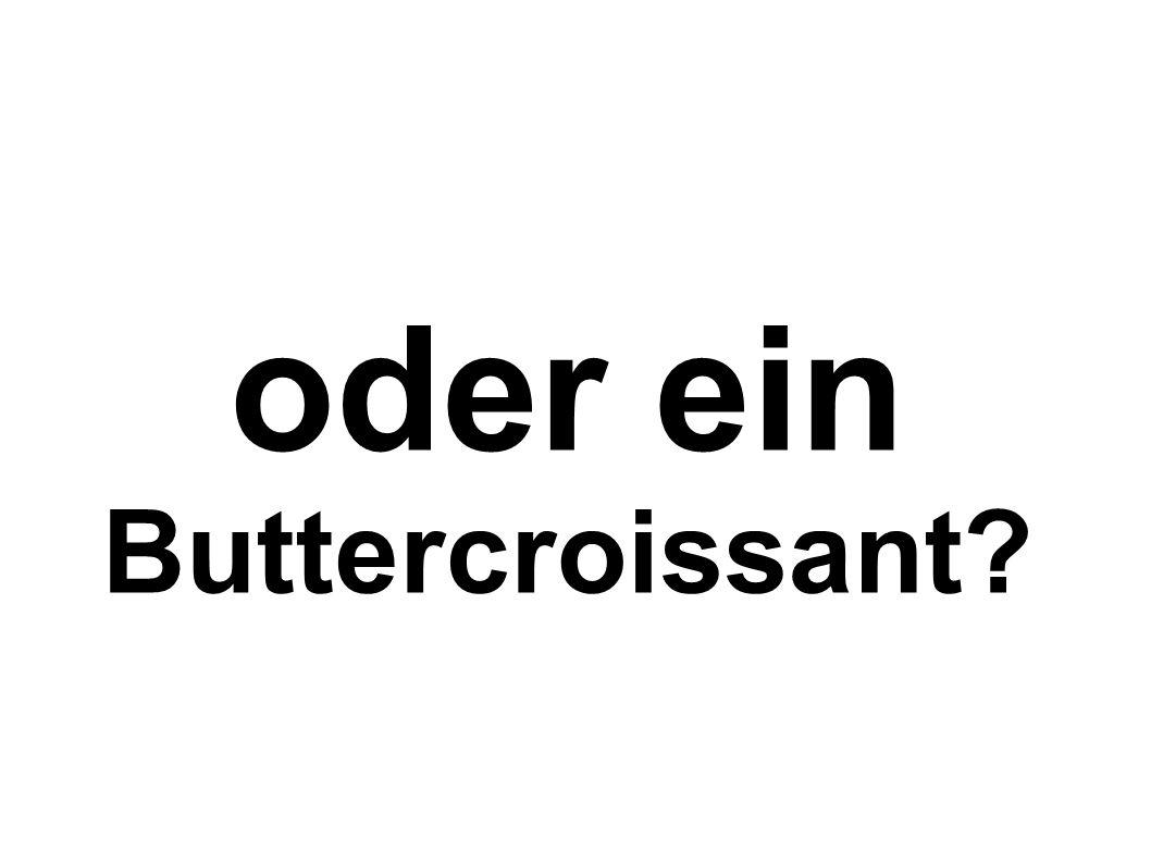 oder ein Buttercroissant?