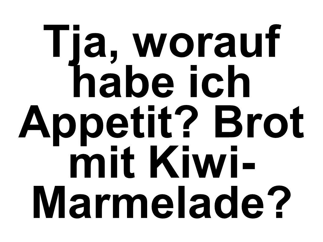 Tja, worauf habe ich Appetit? Brot mit Kiwi- Marmelade?