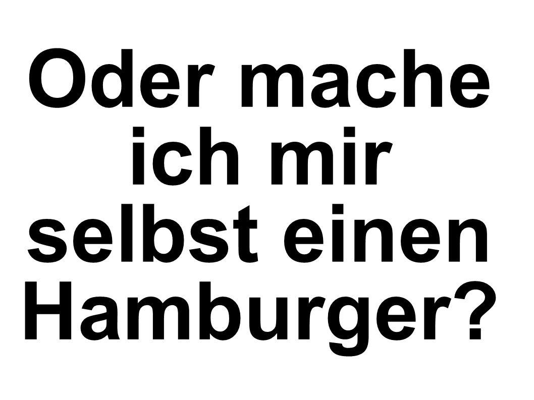 Oder mache ich mir selbst einen Hamburger?