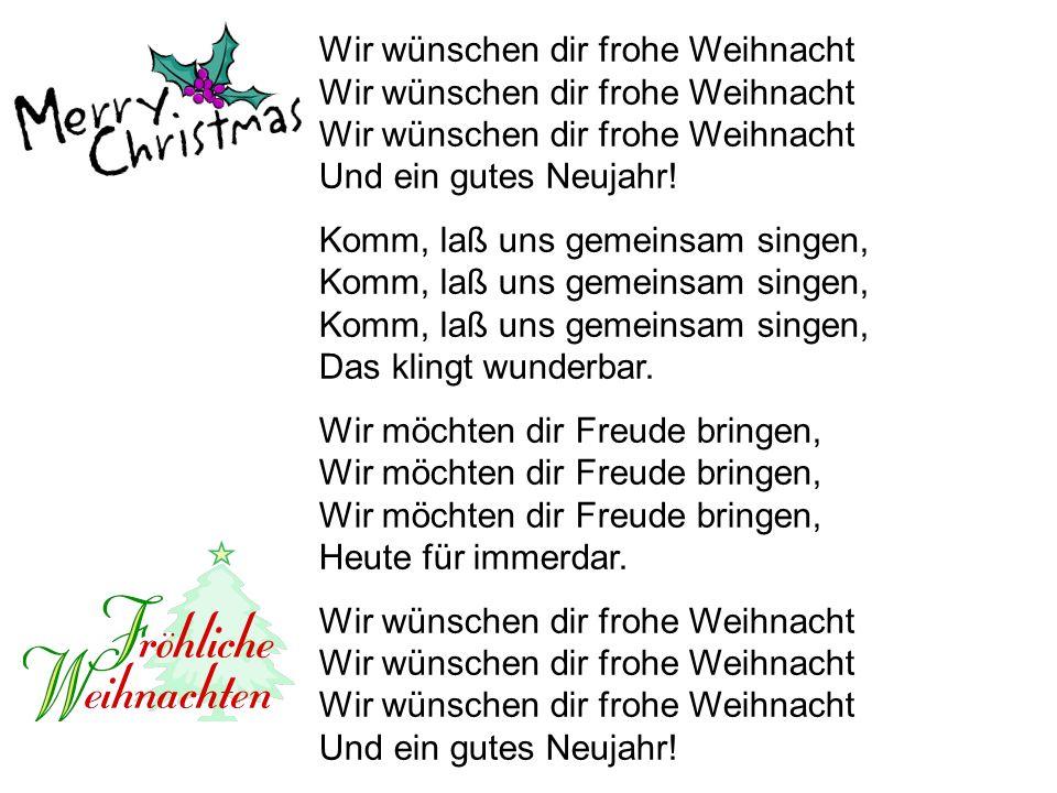 Wir wünschen dir frohe Weihnacht Wir wünschen dir frohe Weihnacht Wir wünschen dir frohe Weihnacht Und ein gutes Neujahr! Komm, laß uns gemeinsam sing