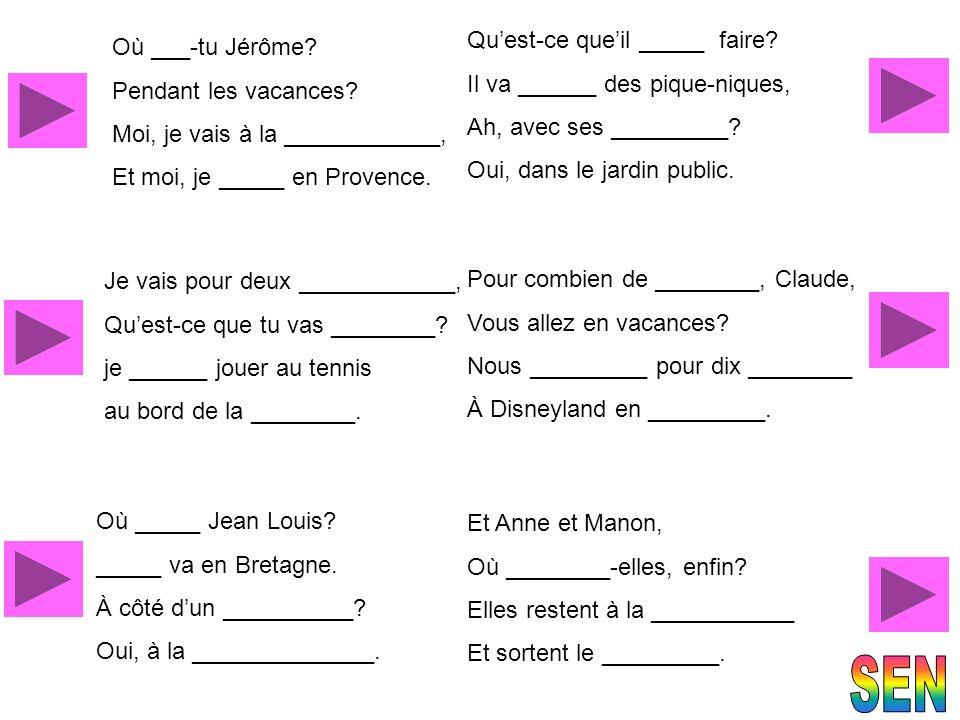 Où ___-tu Jérôme? Pendant les vacances? Moi, je vais à la ____________, Et moi, je _____ en Provence. Je vais pour deux ____________, Quest-ce que tu