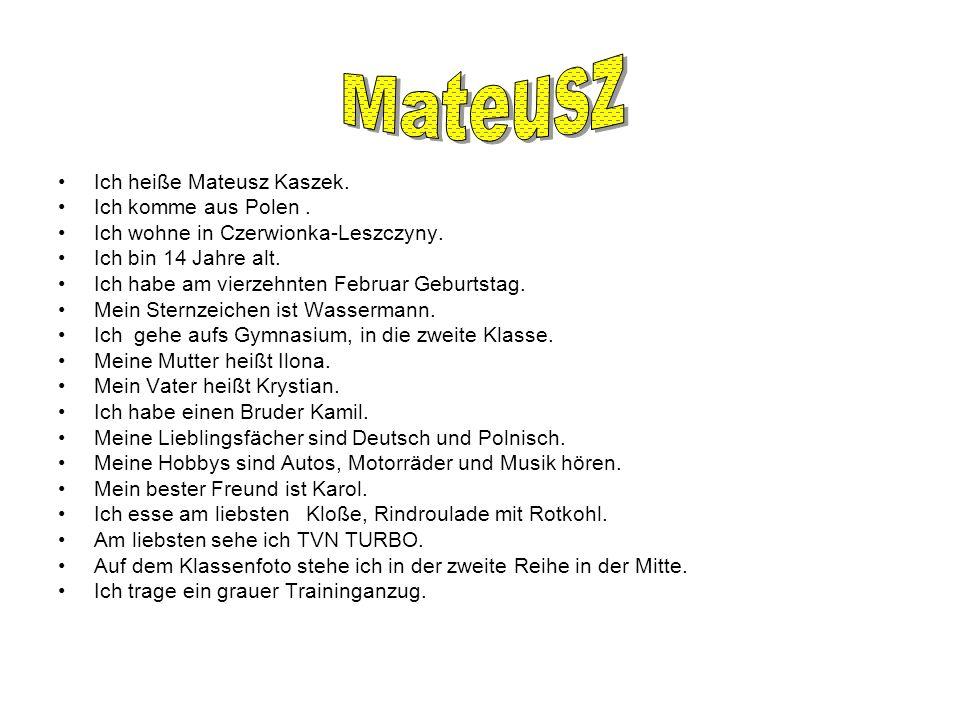 Ich heiße Mateusz Kaszek. Ich komme aus Polen. Ich wohne in Czerwionka-Leszczyny. Ich bin 14 Jahre alt. Ich habe am vierzehnten Februar Geburtstag. Me