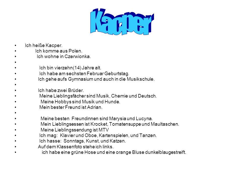 Ich heiße Kacper. Ich komme aus Polen. Ich wohne in Czerwionka. Ich bin vierzehn(14) Jahre alt. Ich habe am sechsten Februar Geburtstag. Ich gehe aufs