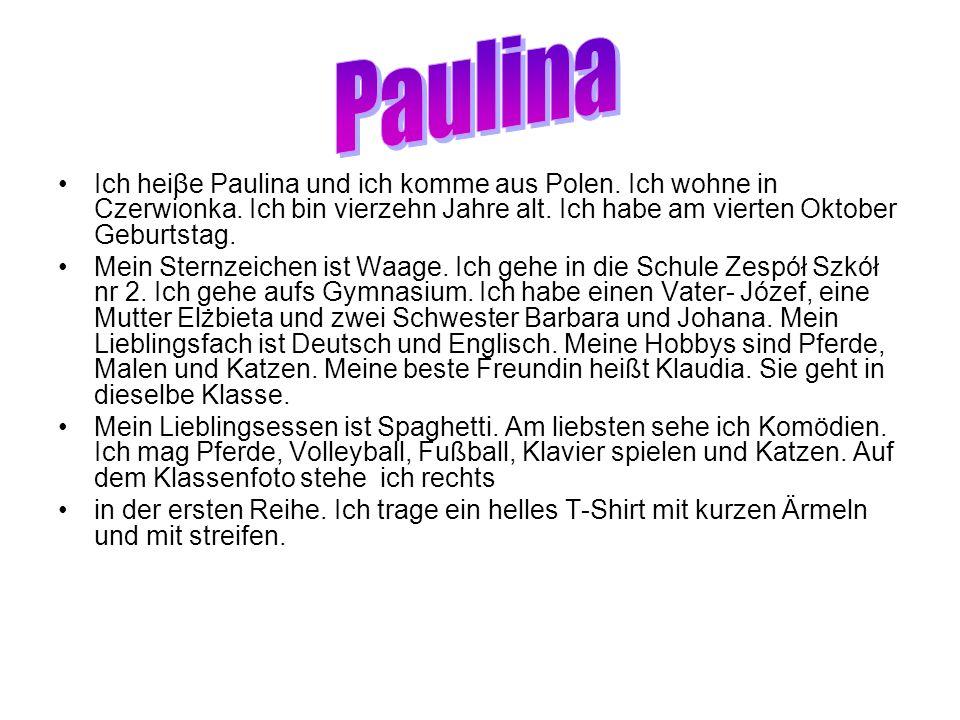 Ich heiβe Paulina und ich komme aus Polen. Ich wohne in Czerwionka. Ich bin vierzehn Jahre alt. Ich habe am vierten Oktober Geburtstag. Mein Sternzeic