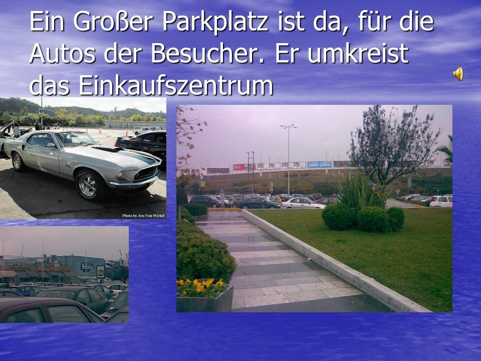 Ein Großer Parkplatz ist da, für die Autos der Besucher. Er umkreist das Einkaufszentrum