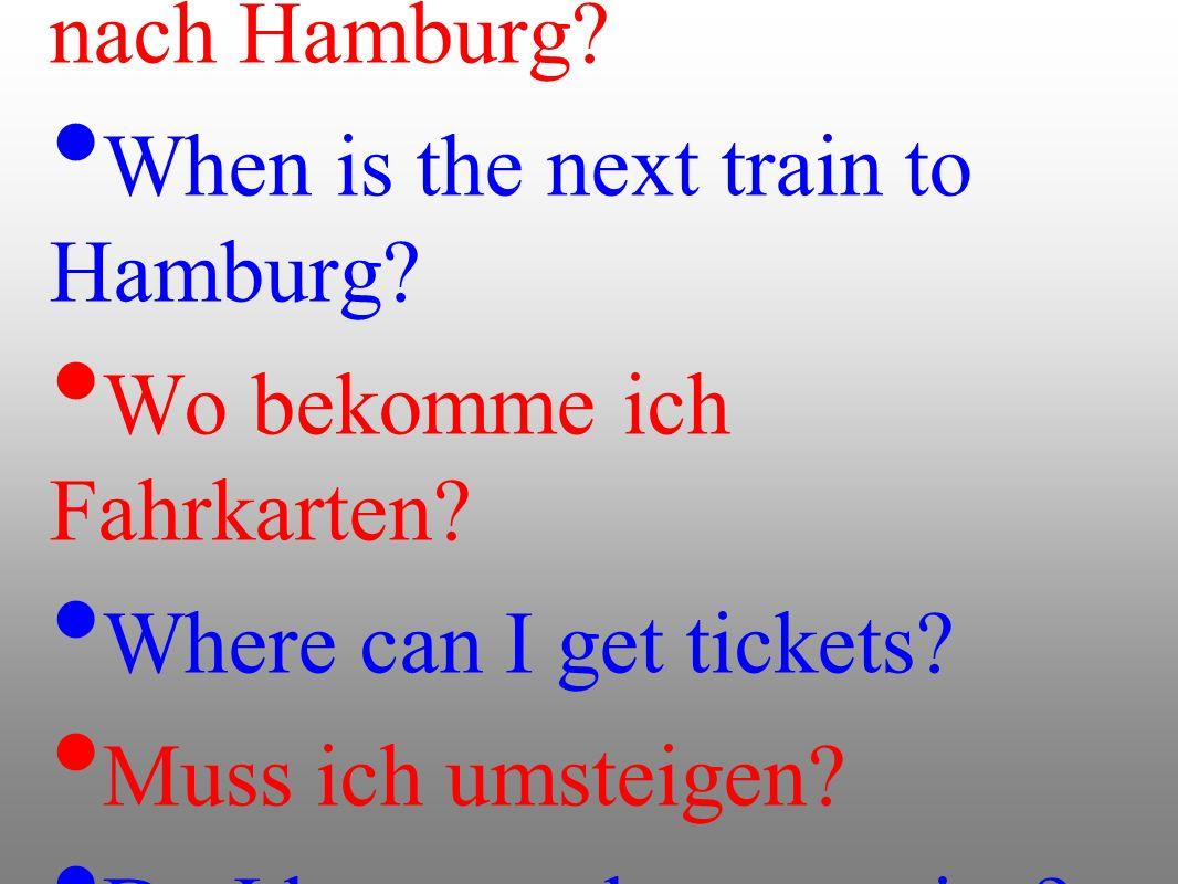 Wann fährt der nächste Zug nach Hamburg? When is the next train to Hamburg? Wo bekomme ich Fahrkarten? Where can I get tickets? Muss ich umsteigen? Do