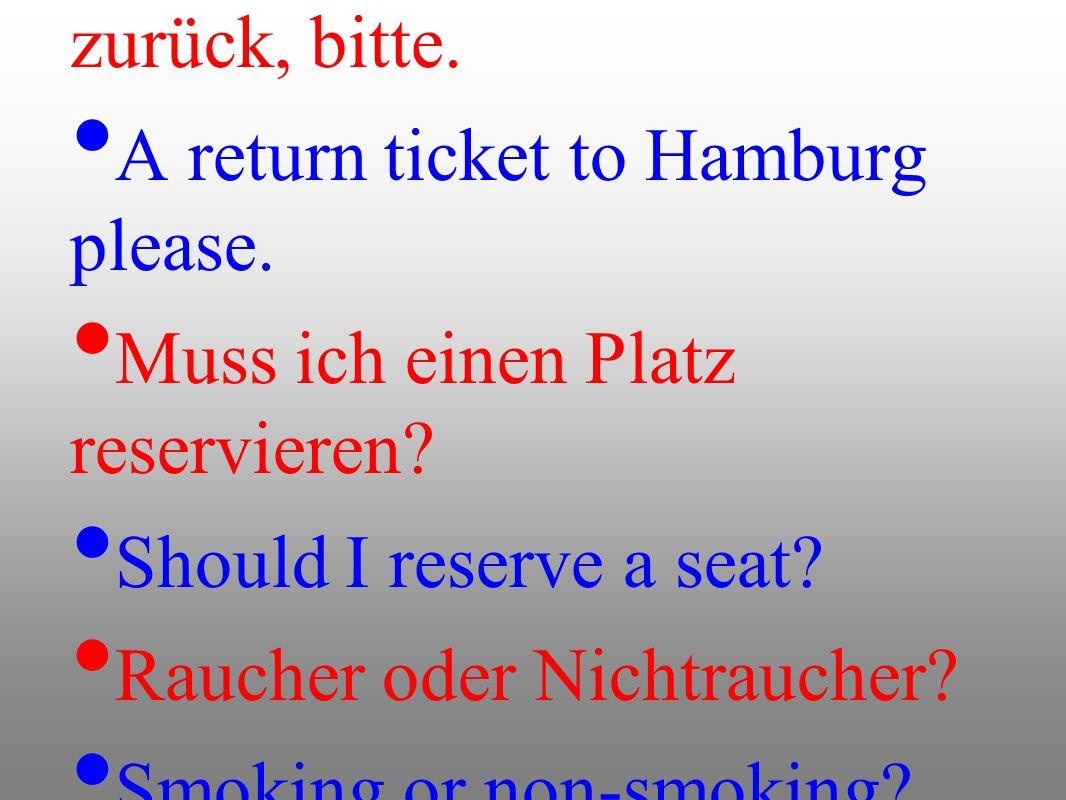 Einmal nach Hamburg hin und zurück, bitte. A return ticket to Hamburg please. Muss ich einen Platz reservieren? Should I reserve a seat? Raucher oder