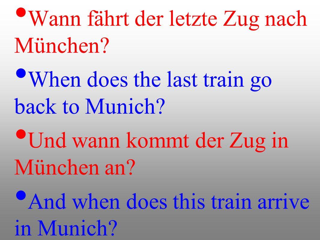 Wann fährt der letzte Zug nach München? When does the last train go back to Munich? Und wann kommt der Zug in München an? And when does this train arr