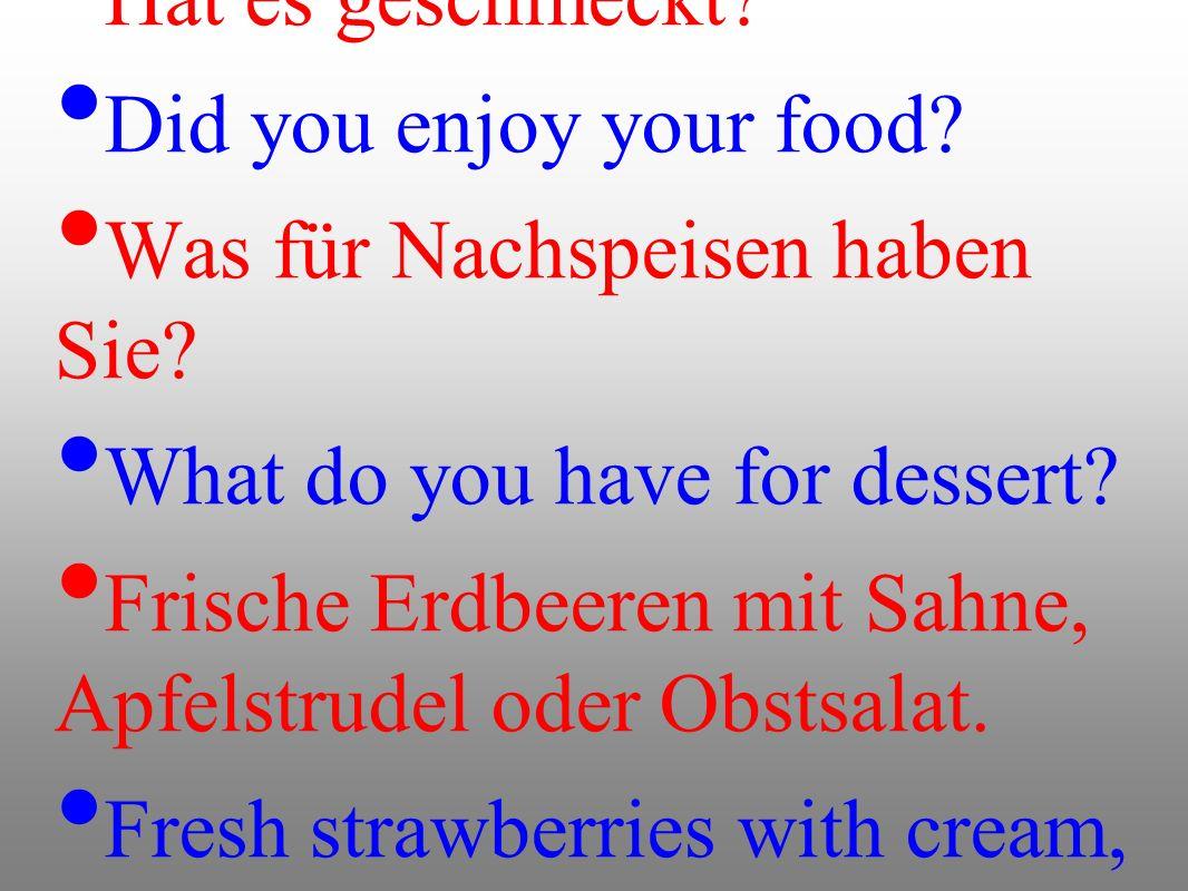 Hat es geschmeckt? Did you enjoy your food? Was für Nachspeisen haben Sie? What do you have for dessert? Frische Erdbeeren mit Sahne, Apfelstrudel ode