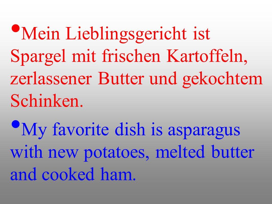 Mein Lieblingsgericht ist Spargel mit frischen Kartoffeln, zerlassener Butter und gekochtem Schinken. My favorite dish is asparagus with new potatoes,