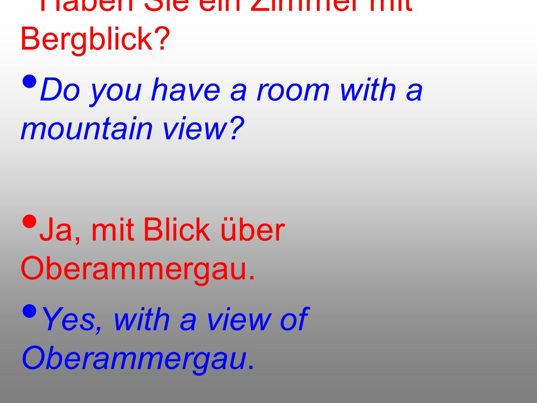 Haben Sie ein Zimmer mit Bergblick. Do you have a room with a mountain view.