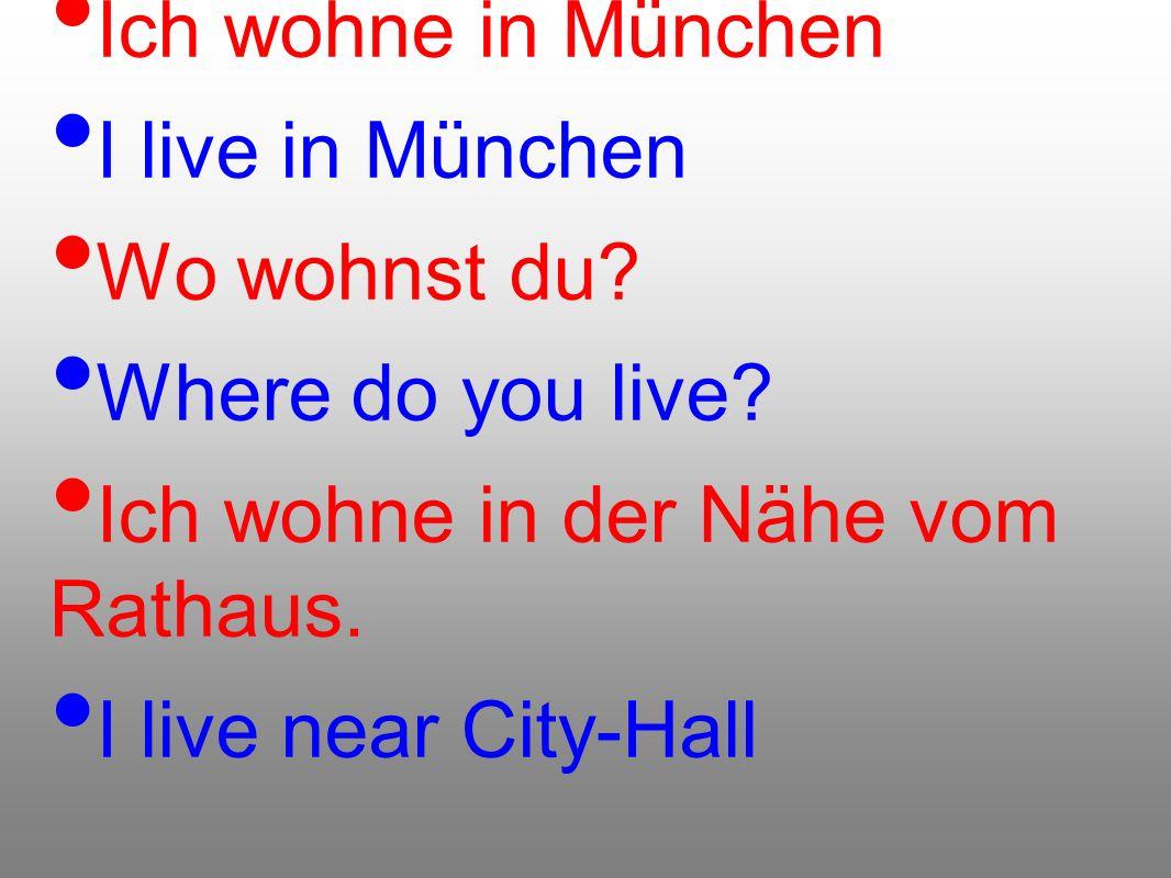 Ich wohne in München I live in München Wo wohnst du? Where do you live? Ich wohne in der Nähe vom Rathaus. I live near City-Hall