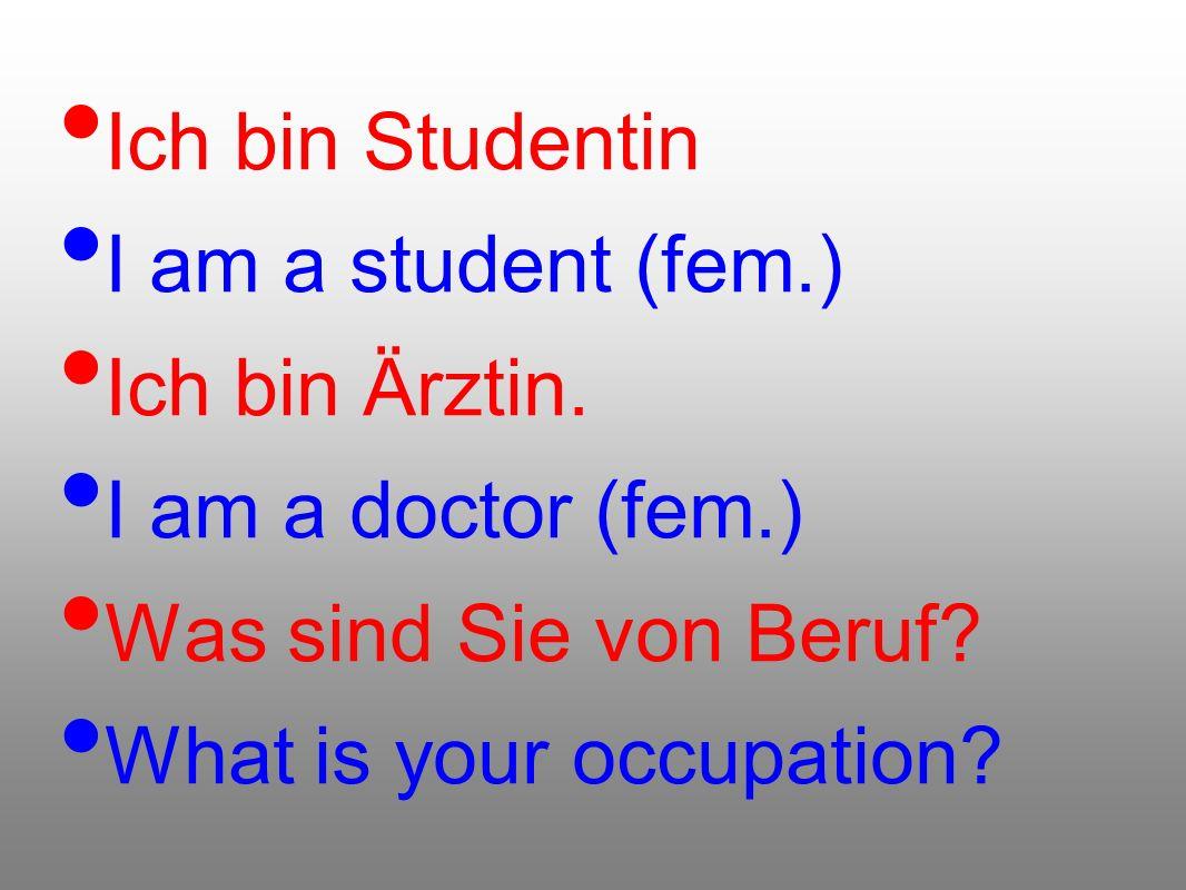 Ich bin Studentin I am a student (fem.) Ich bin Ärztin. I am a doctor (fem.) Was sind Sie von Beruf? What is your occupation?