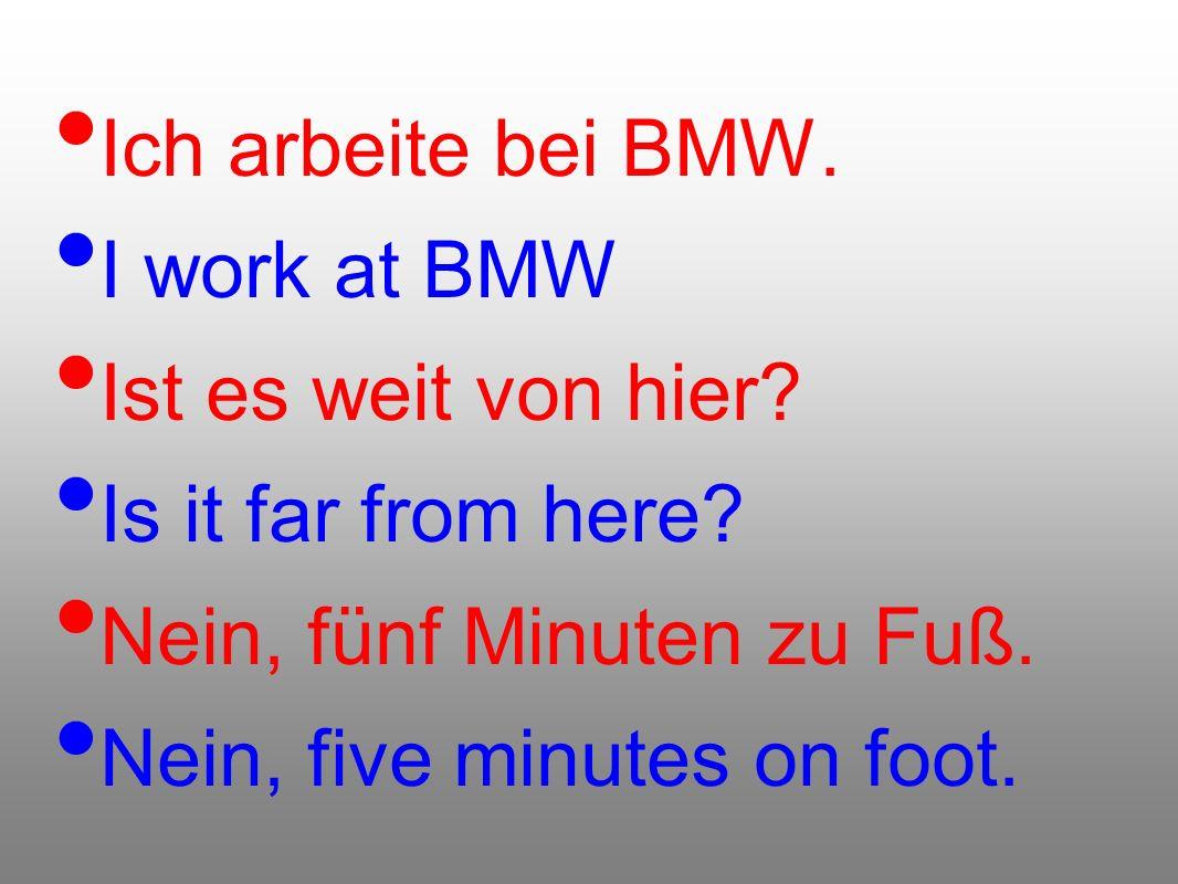 Ich arbeite bei BMW. I work at BMW Ist es weit von hier? Is it far from here? Nein, fünf Minuten zu Fuß. Nein, five minutes on foot.