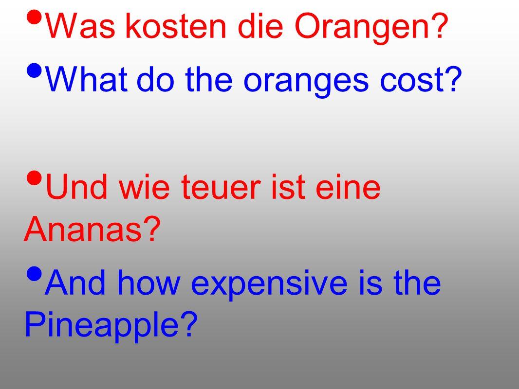 Was kosten die Orangen? What do the oranges cost? Und wie teuer ist eine Ananas? And how expensive is the Pineapple?