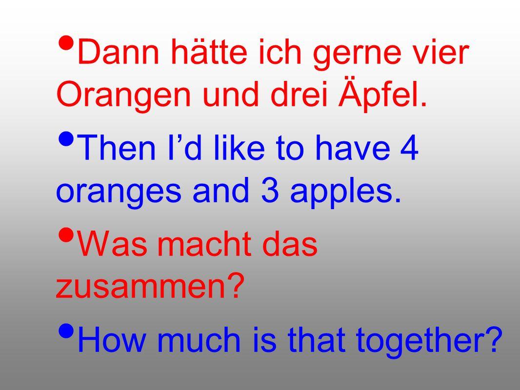 Dann hätte ich gerne vier Orangen und drei Äpfel. Then Id like to have 4 oranges and 3 apples. Was macht das zusammen? How much is that together?