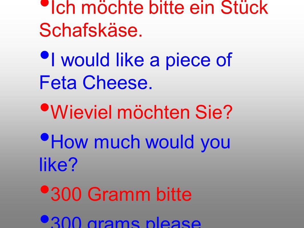 Ich möchte bitte ein Stück Schafskäse. I would like a piece of Feta Cheese. Wieviel möchten Sie? How much would you like? 300 Gramm bitte 300 grams pl