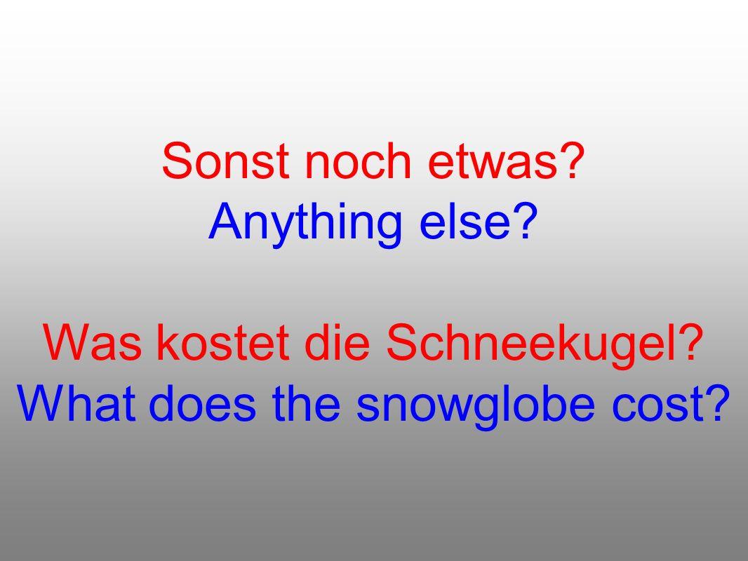 Sonst noch etwas? Anything else? Was kostet die Schneekugel? What does the snowglobe cost?
