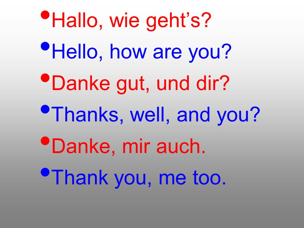 Hallo, wie gehts? Hello, how are you? Danke gut, und dir? Thanks, well, and you? Danke, mir auch. Thank you, me too.