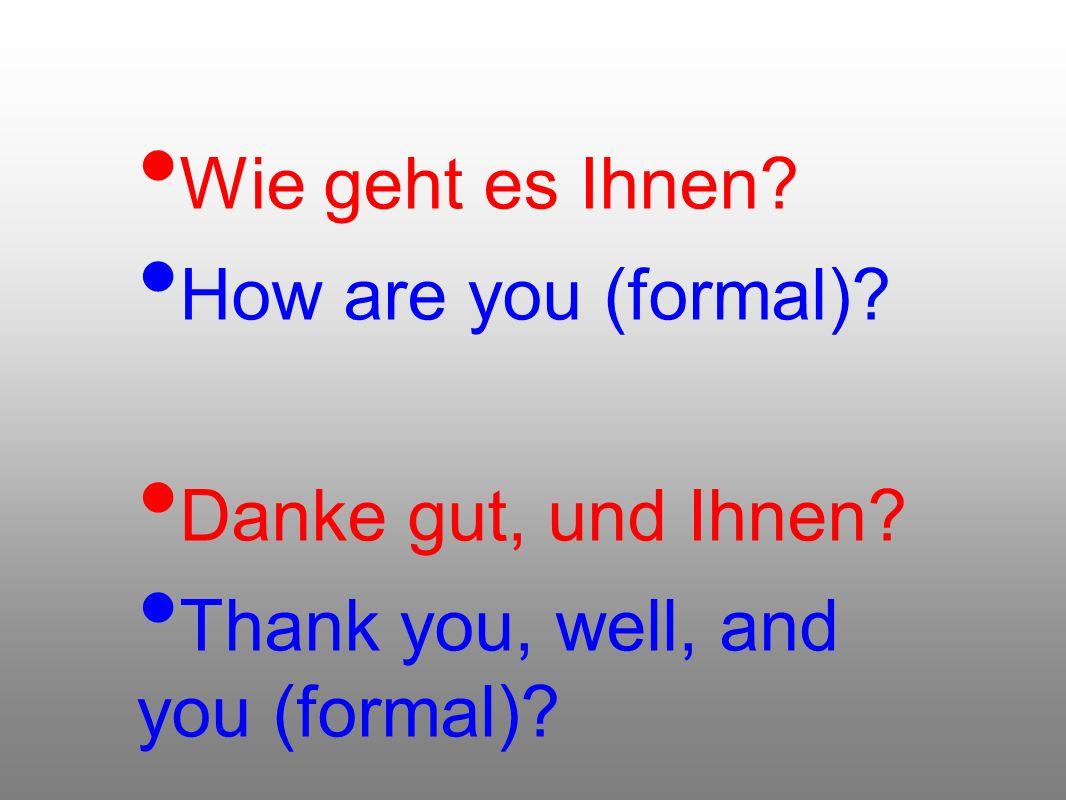 Wie geht es Ihnen? How are you (formal)? Danke gut, und Ihnen? Thank you, well, and you (formal)?