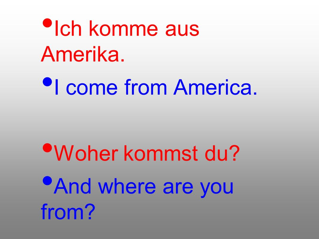 Ich komme aus Amerika. I come from America. Woher kommst du? And where are you from?