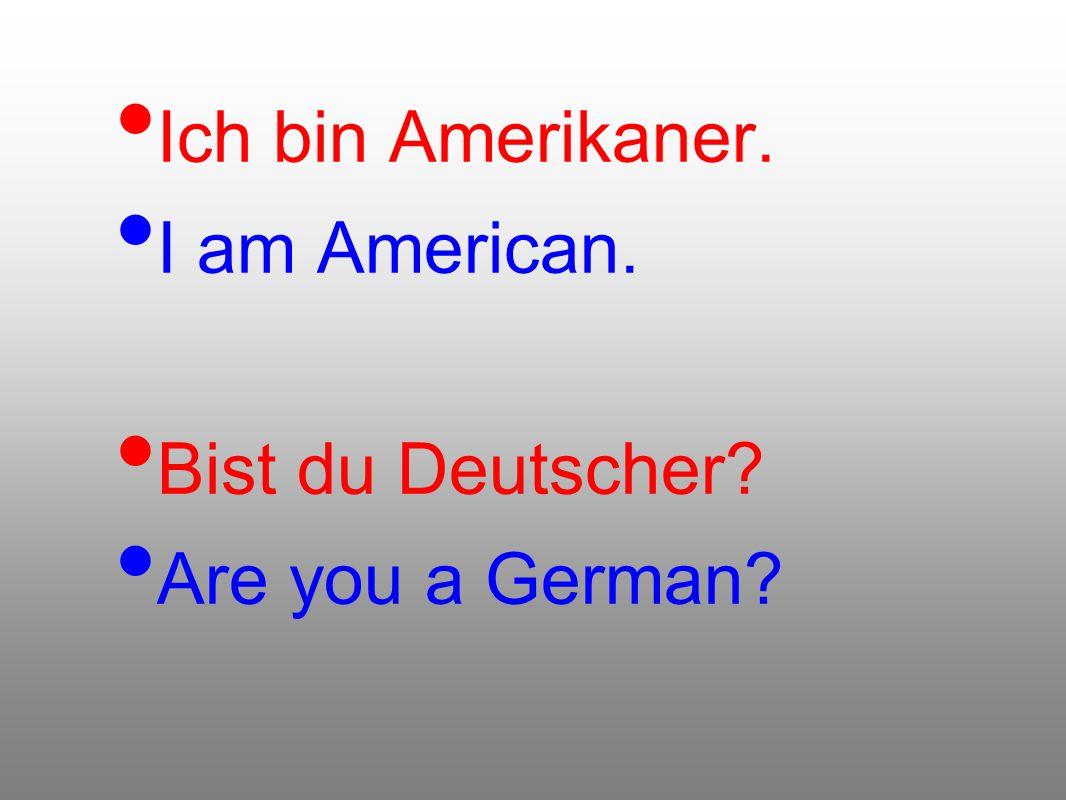 Ich bin Amerikaner. I am American. Bist du Deutscher? Are you a German?