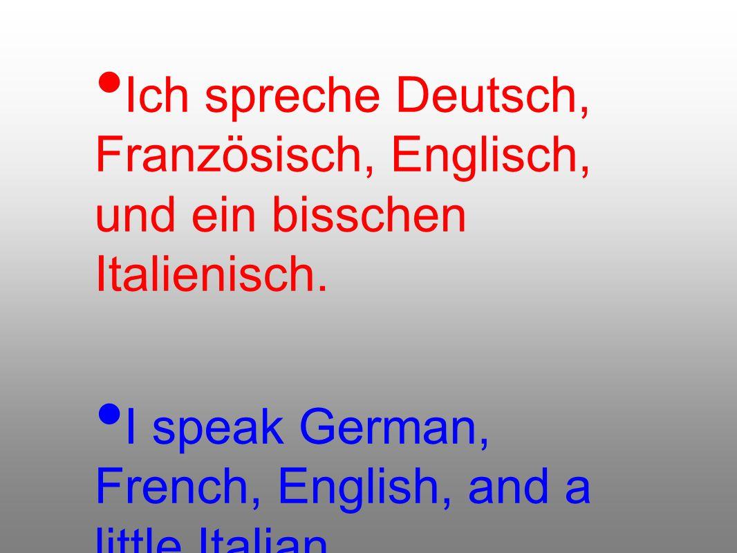 Ich spreche Deutsch, Französisch, Englisch, und ein bisschen Italienisch. I speak German, French, English, and a little Italian.