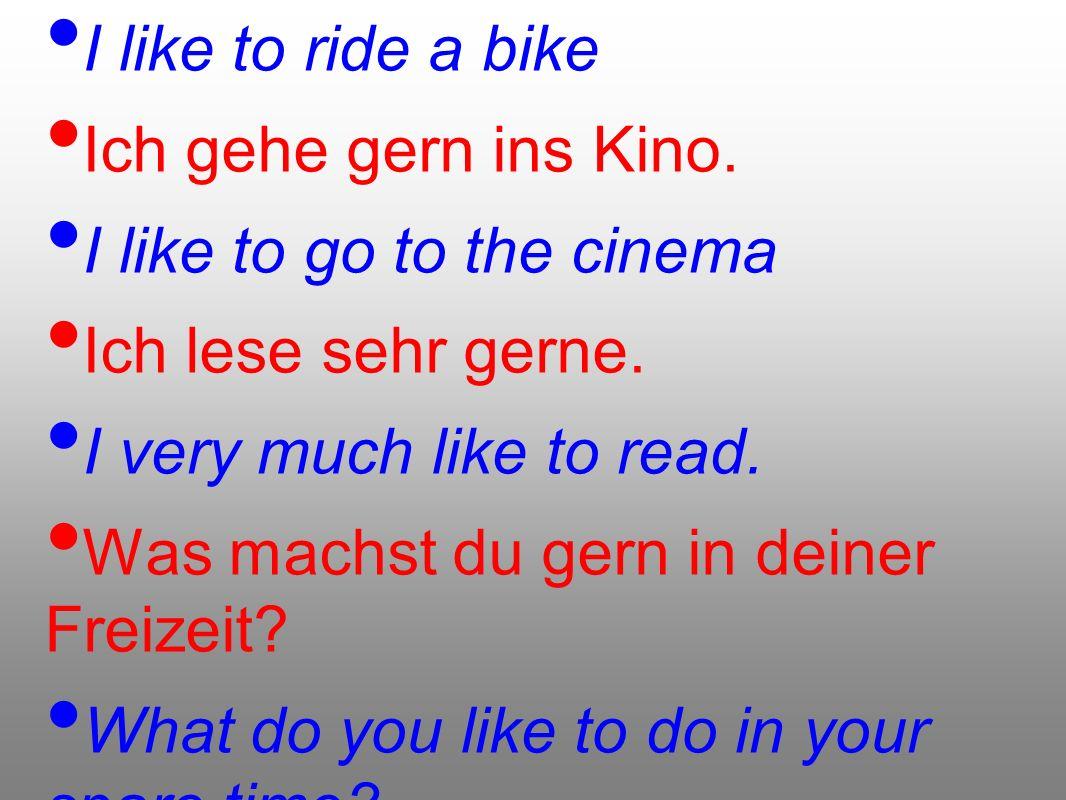 Ich fahre gern Rad. I like to ride a bike Ich gehe gern ins Kino. I like to go to the cinema Ich lese sehr gerne. I very much like to read. Was machst