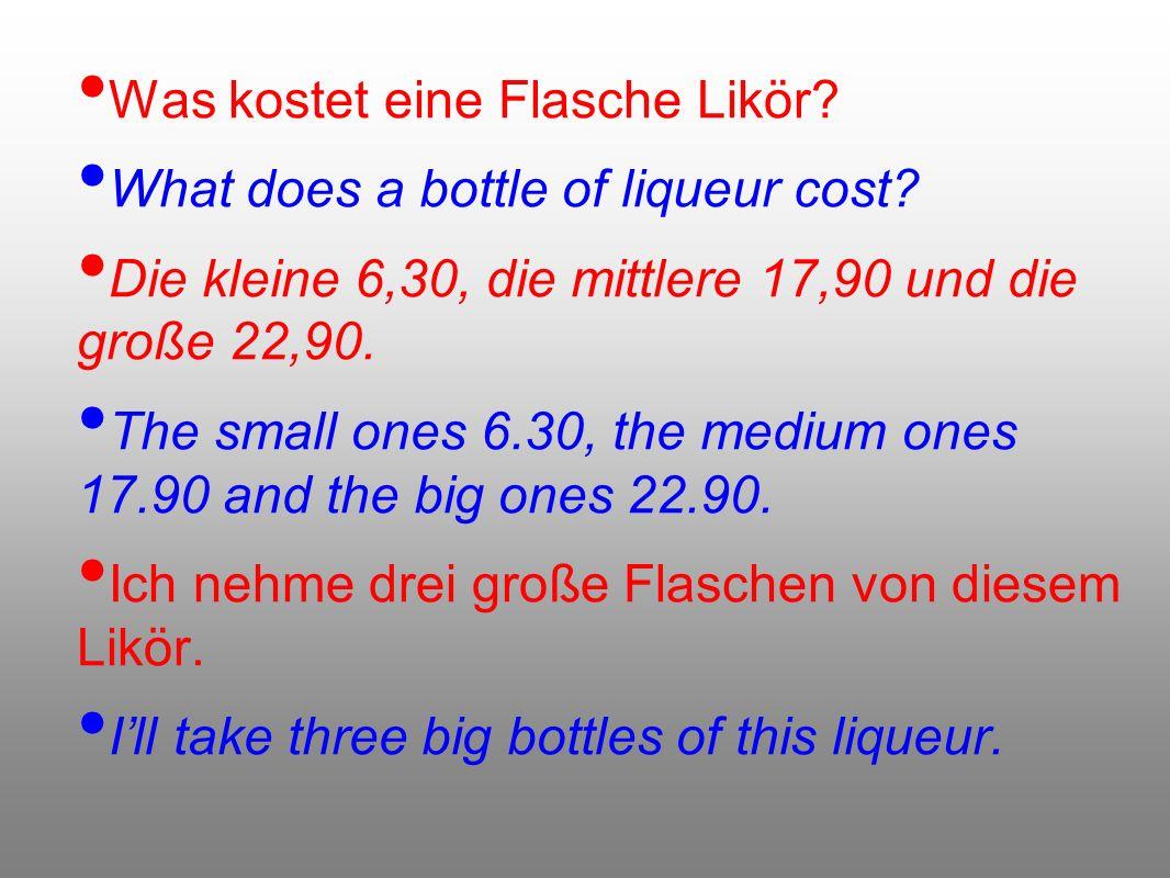Was kostet eine Flasche Likör? What does a bottle of liqueur cost? Die kleine 6,30, die mittlere 17,90 und die große 22,90. The small ones 6.30, the m