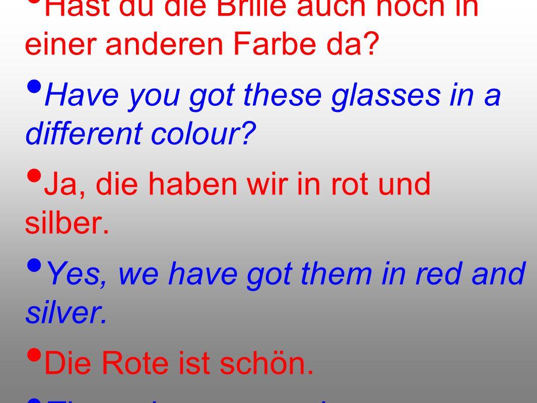 Hast du die Brille auch noch in einer anderen Farbe da? Have you got these glasses in a different colour? Ja, die haben wir in rot und silber. Yes, we