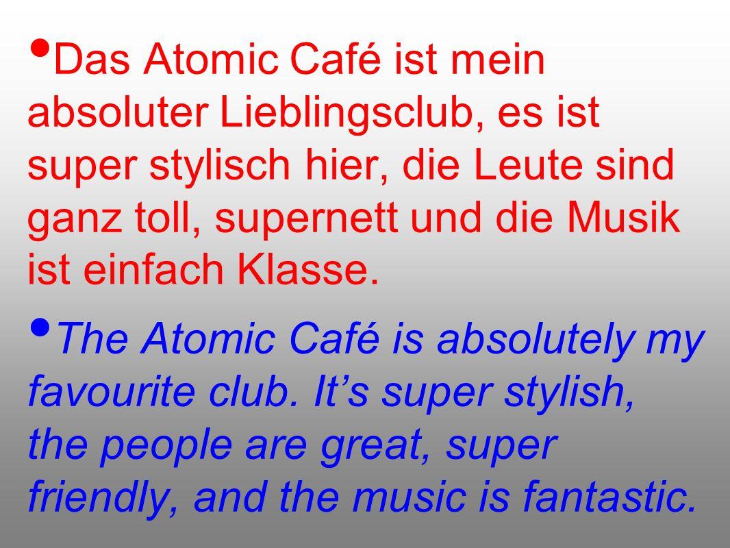 Das Atomic Café ist mein absoluter Lieblingsclub, es ist super stylisch hier, die Leute sind ganz toll, supernett und die Musik ist einfach Klasse. Th
