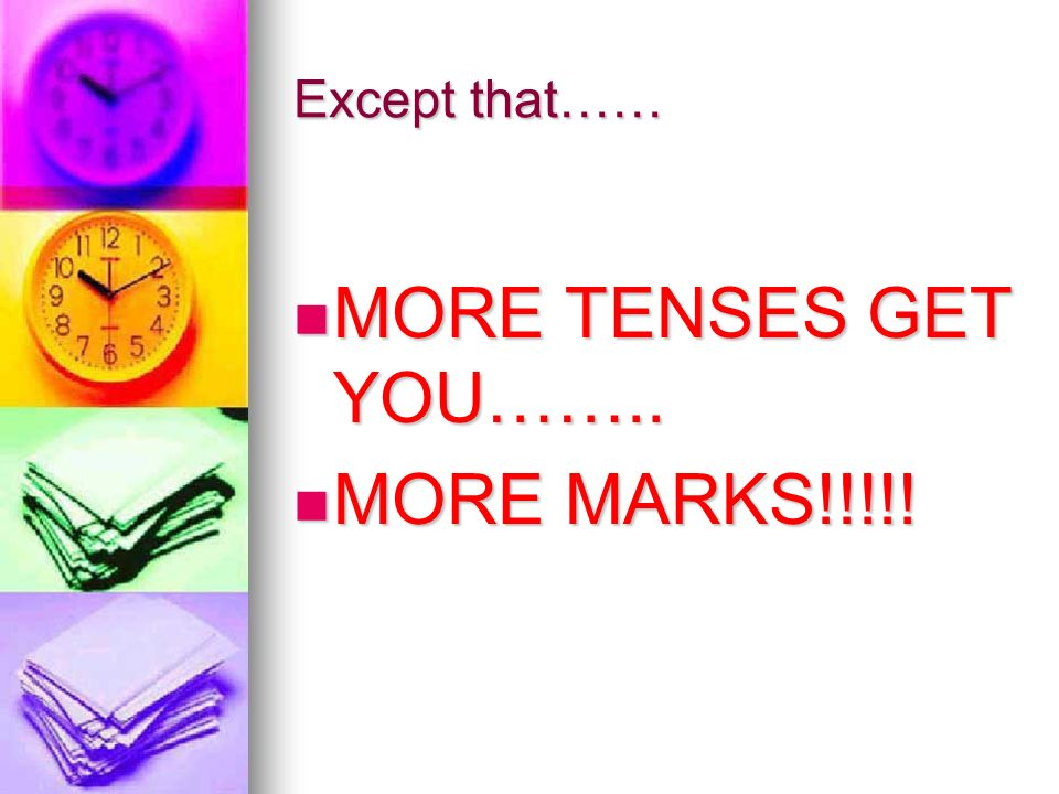 Except that…… MORE TENSES GET YOU…….. MORE TENSES GET YOU…….. MORE MARKS!!!!! MORE MARKS!!!!!