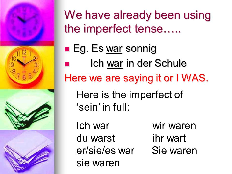 Practice writing these sentences in the present, then changing them to the imperfect: 1) He is sad (traurig) 1) He is sad (traurig) 2) We are tired (müde) 2) We are tired (müde) 3) They are fantastic 3) They are fantastic 4) It is funny (lustig) 4) It is funny (lustig) 5) He is clever (klug) 5) He is clever (klug) 1) Er ___ traurig 1) Er ___ traurig 2) Wir ______ müde 2) Wir ______ müde 3) Sie ______ fantastisch 3) Sie ______ fantastisch 4) Es _______ lustig 4) Es _______ lustig 5) Er ______ klug 5) Er ______ klug ist sind sind ist ist war waren waren war war