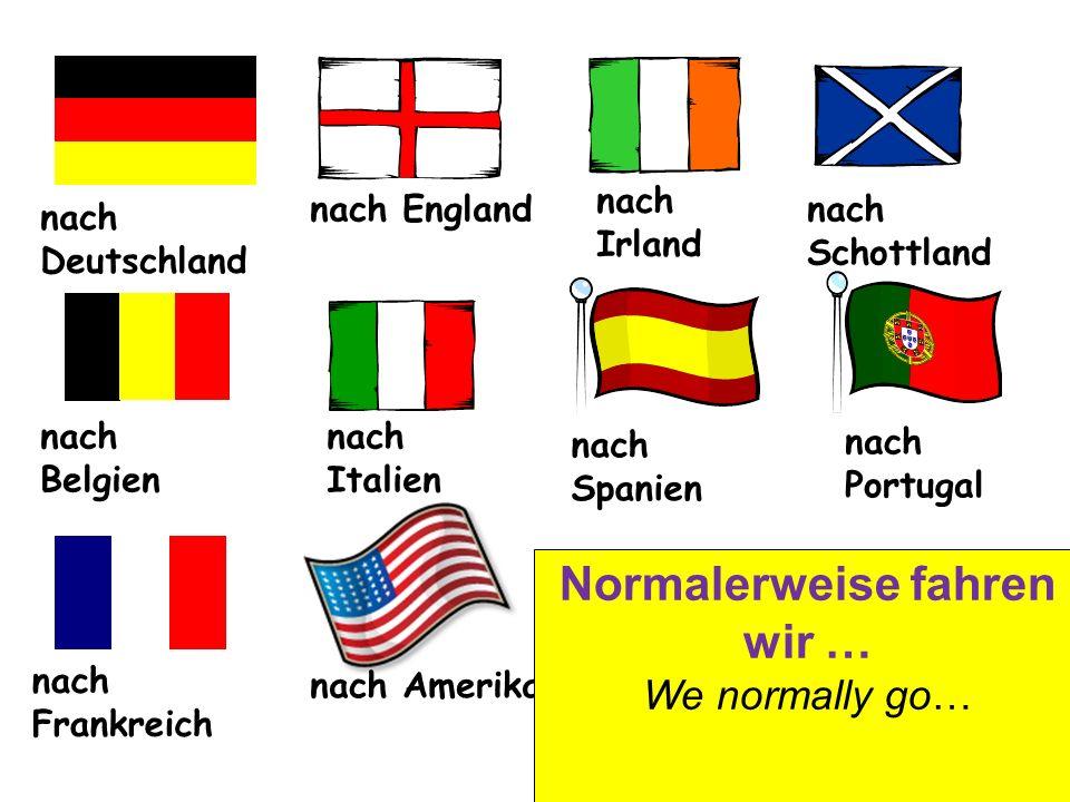 nach England nach Irland nach Schottland nach Belgien nach Italien nach Spanien nach Frankreich nach Portugal nach Amerika Normalerweise fahren wir … We normally go…
