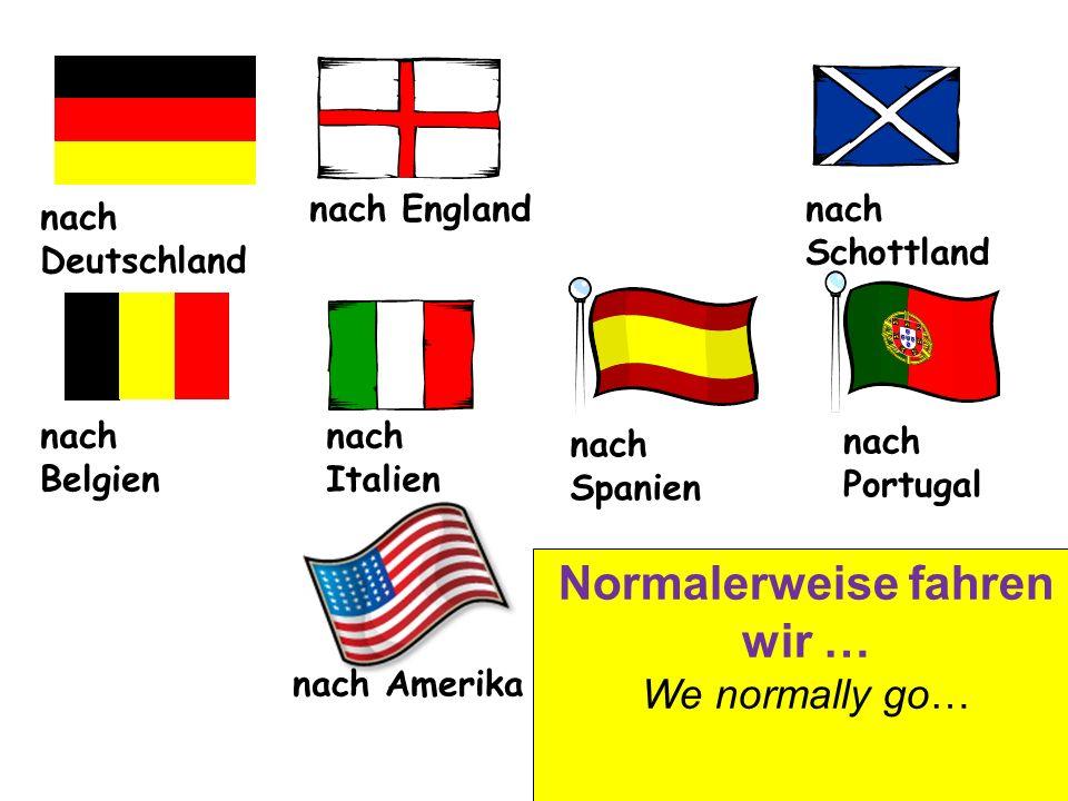 nach Deutschland nach Englandnach Schottland nach Belgien nach Italien nach Spanien nach Portugal nach Amerika Normalerweise fahren wir … We normally go…