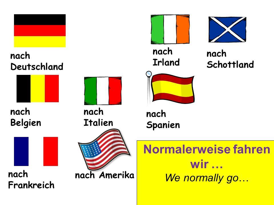 nach Deutschland nach Irland nach Schottland nach Belgien nach Italien nach Spanien nach Frankreich nach Amerika Normalerweise fahren wir … We normally go…