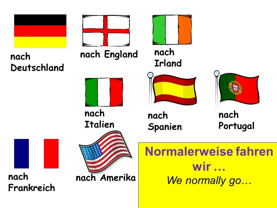 nach Deutschland nach England nach Irland nach Italien nach Spanien nach Frankreich nach Portugal nach Amerika Normalerweise fahren wir … We normally go…
