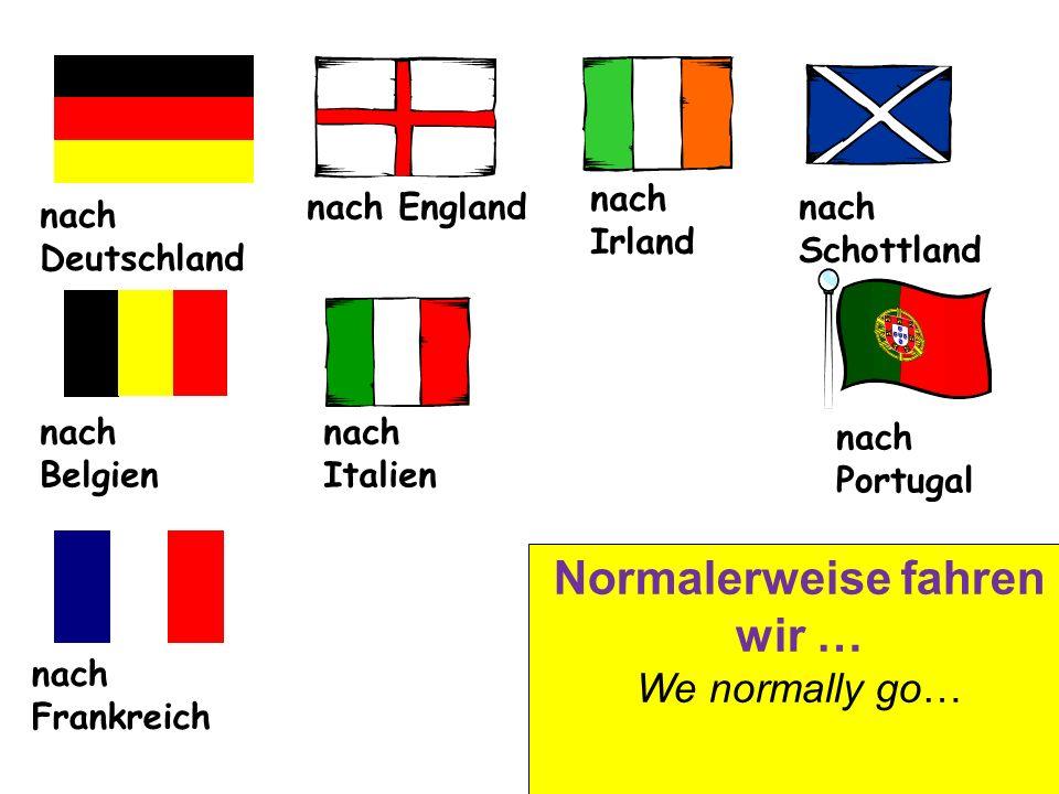 nach Deutschland nach England nach Irland nach Schottland nach Belgien nach Italien nach Frankreich nach Portugal Normalerweise fahren wir … We normally go…