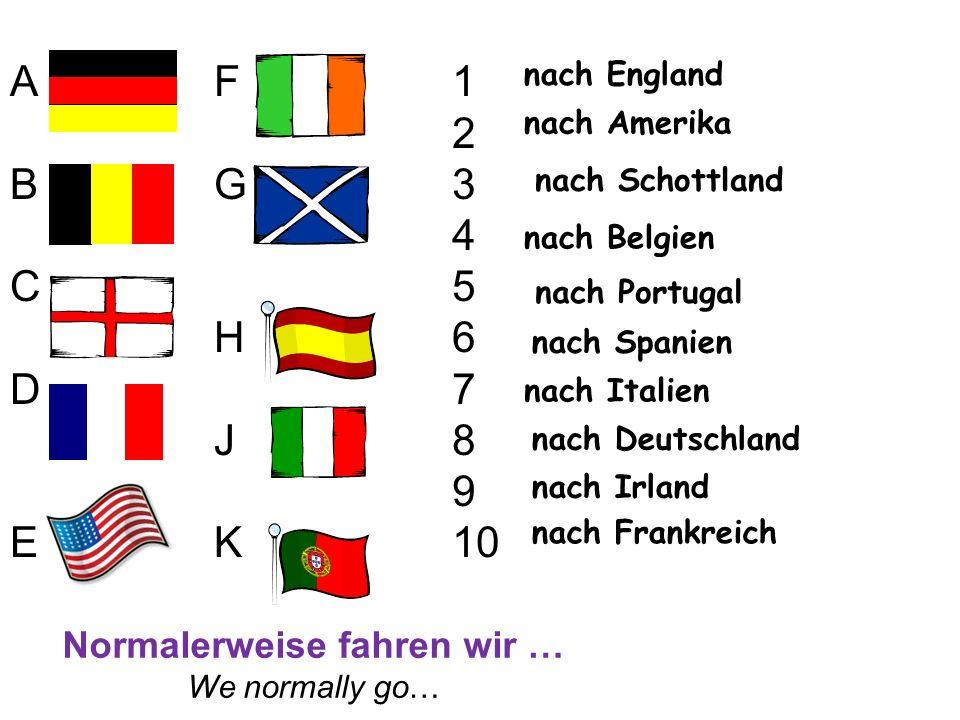 nach Deutschland nach England nach Irland nach Schottland nach Belgien nach Italien nach Spanien nach Frankreich nach Portugal nach Amerika 1 2 3 4 5 6 7 8 9 10 ABCDEABCDE FGHJKFGHJK Normalerweise fahren wir … We normally go…