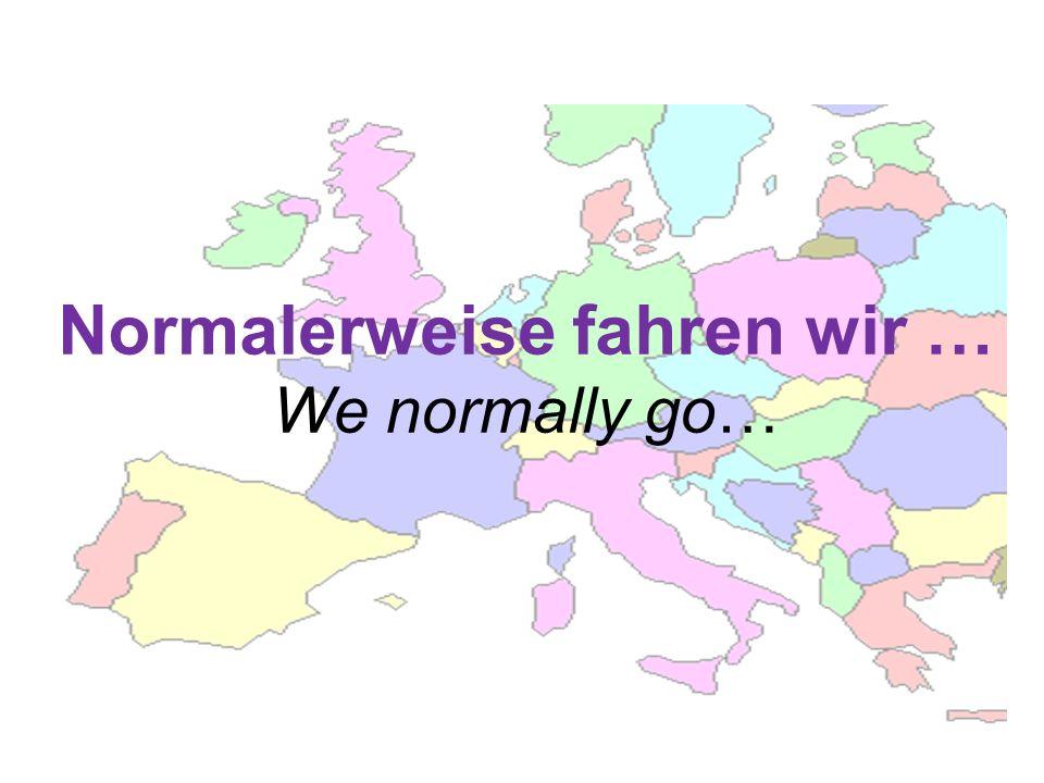 Normalerweise fahren wir … We normally go…