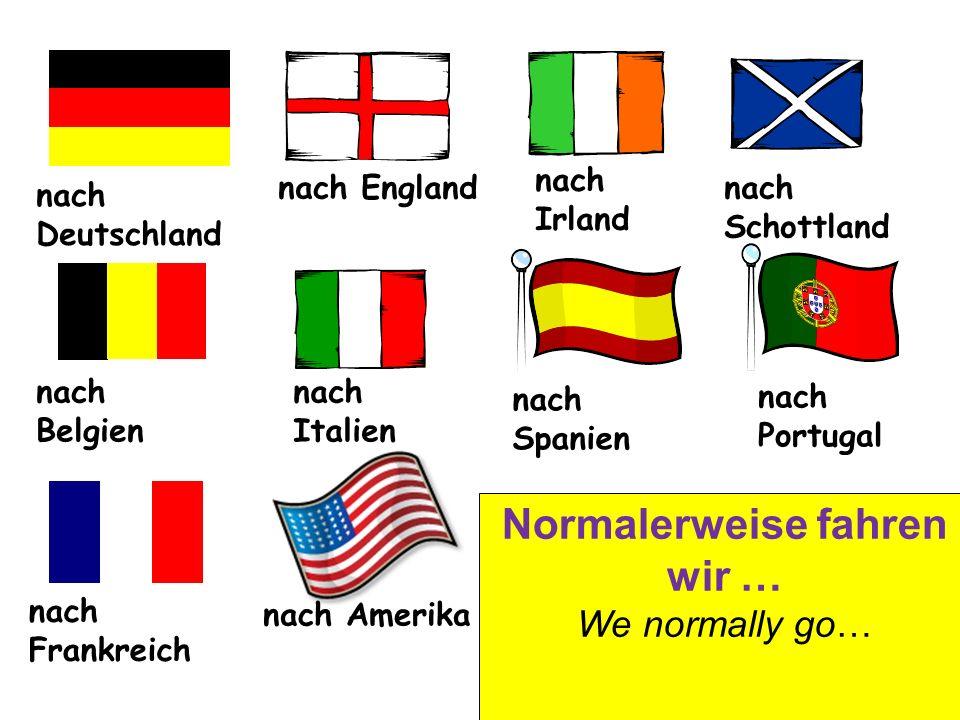 nach Deutschland nach England nach Irland nach Schottland nach Belgien nach Italien nach Spanien nach Frankreich nach Portugal nach Amerika Normalerweise fahren wir … We normally go…