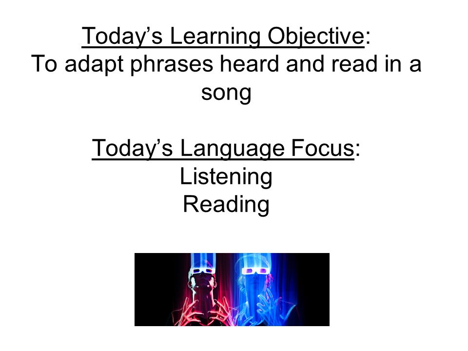 Todays Learning Objective: To adapt phrases heard and read in a song Todays Language Focus: Listening Reading