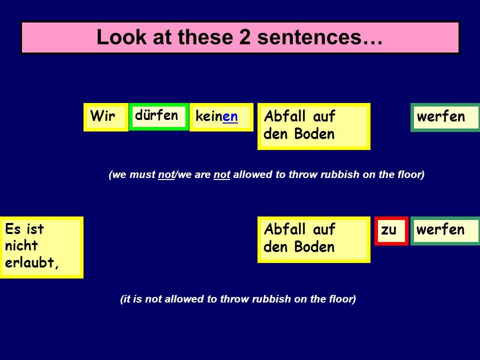 Look at these 2 sentences… Wirdürfen in der Schulerauchen Es ist verboten, zu in der Schulerauchen (we must not/we are not allowed to smoke in school)