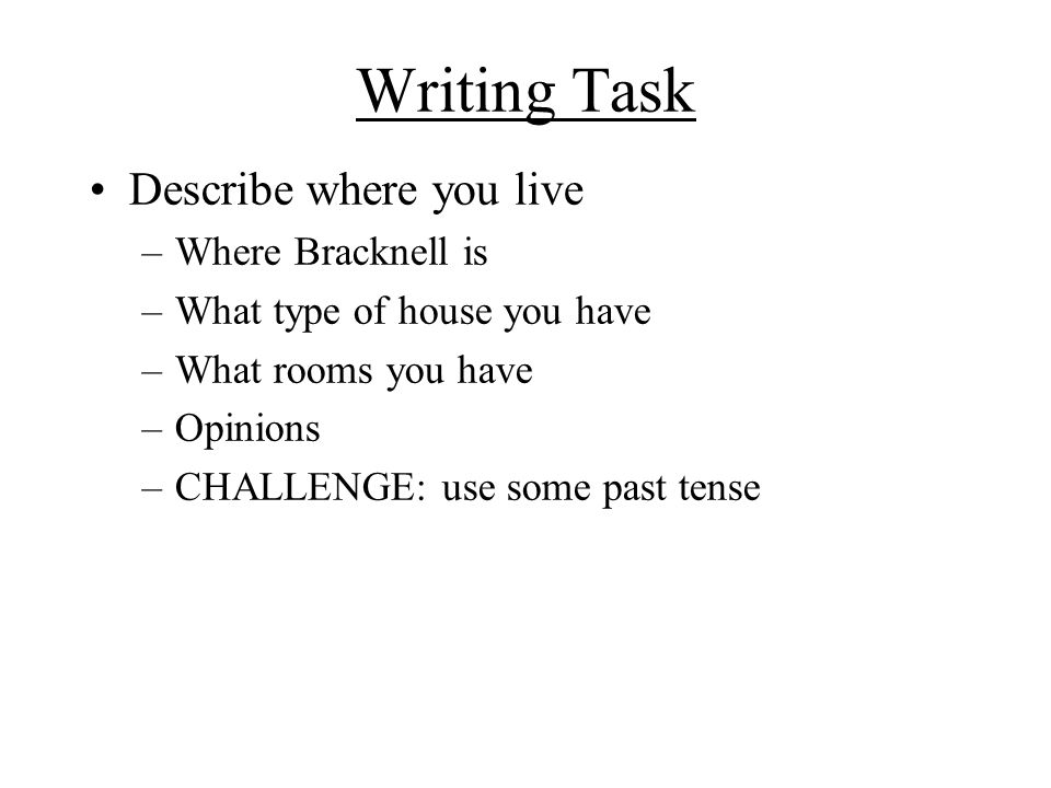 Writing Task Describe where you live –Where Bracknell is –What type of house you have –What rooms you have –Opinions –CHALLENGE: use some past tense