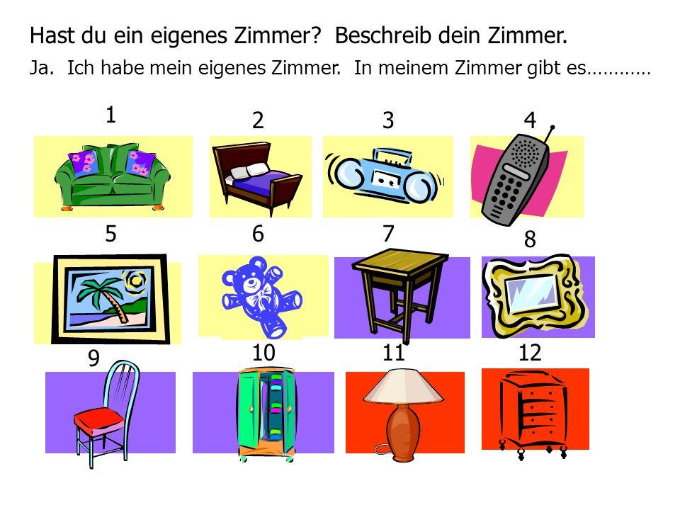 Hast du ein eigenes Zimmer? Beschreib dein Zimmer. Ja. Ich habe mein eigenes Zimmer. In meinem Zimmer gibt es………… 1 234 567 8 9 101112