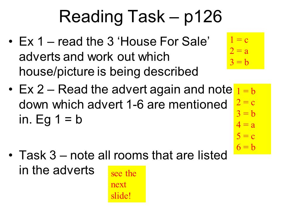 Reading Task – p126 Ex 1 – read the 3 House For Sale adverts and work out which house/picture is being described Ex 2 – Read the advert again and note down which advert 1-6 are mentioned in.